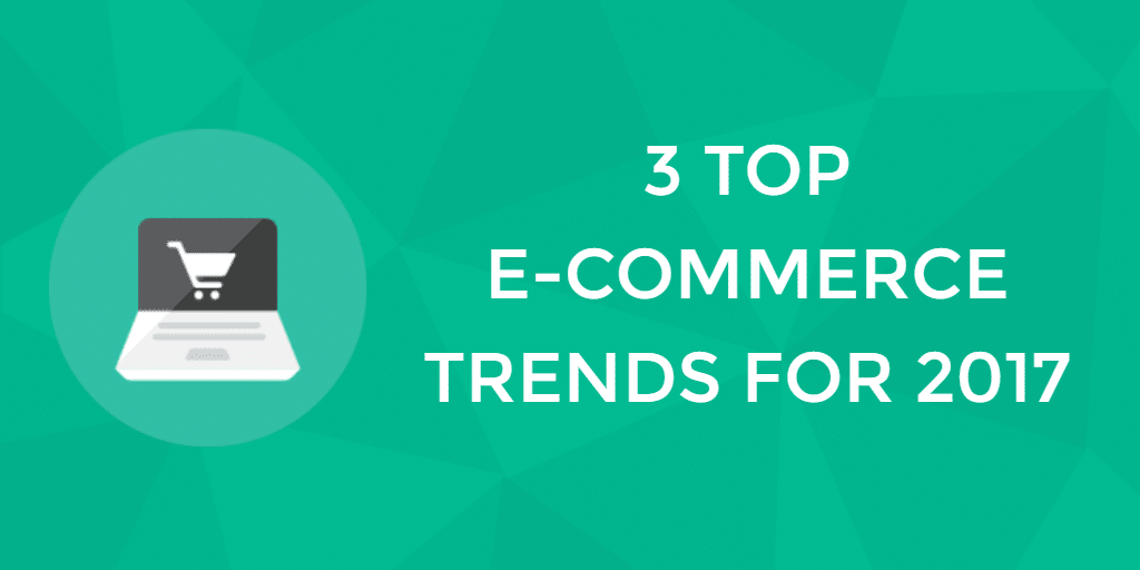 Top three ecommerce trends to target in 2017